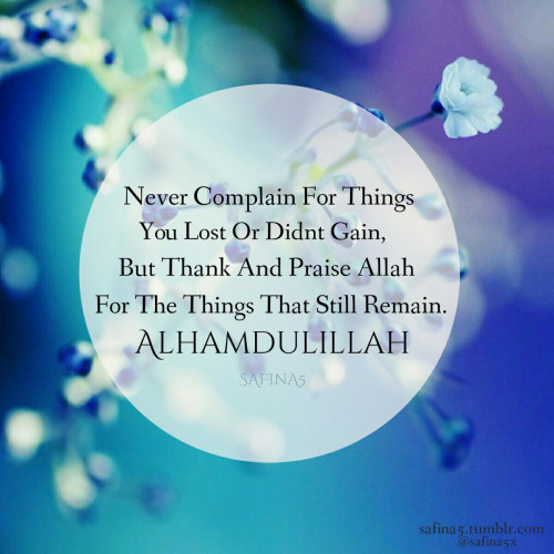 Never complain for things you lost or didn't gain, but thank and praise Allah for the things that still remain