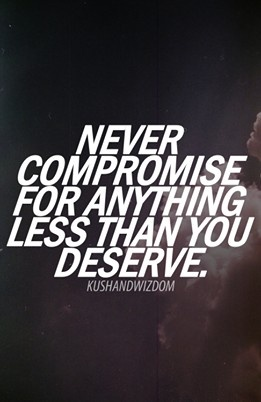 Never compromise for anything less than you deserve