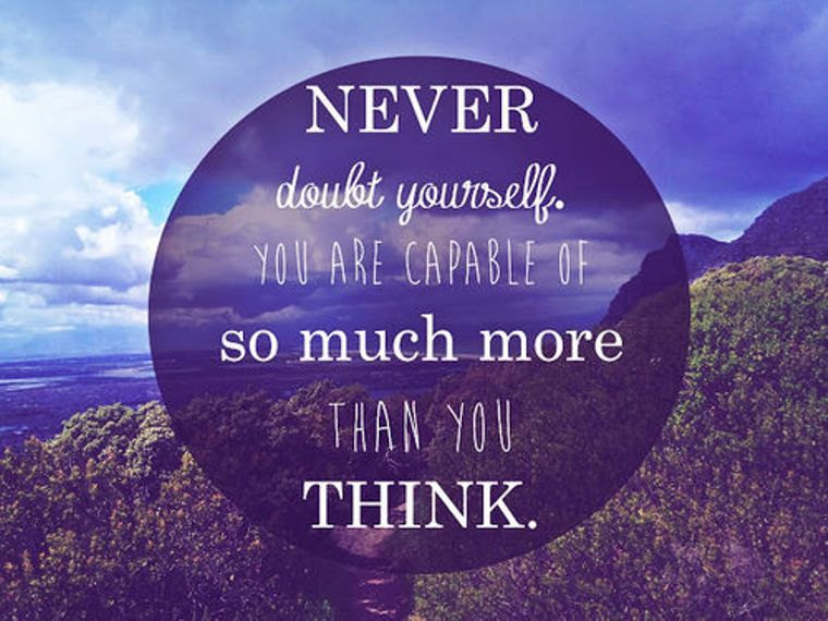 Never doubt yourself. You are capable of so much more than you think
