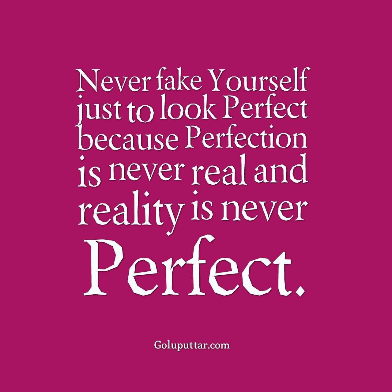 Never fake yourself just to look perfect because Perfection is never real and Reality is never Perfect