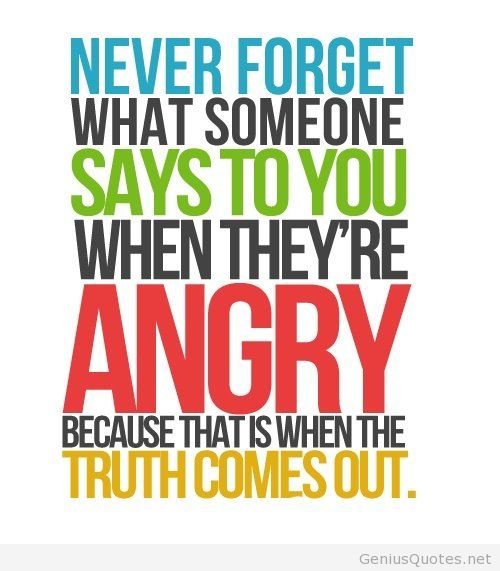 Never forget what someone says to you when they're angry, because that's when the truth comes out