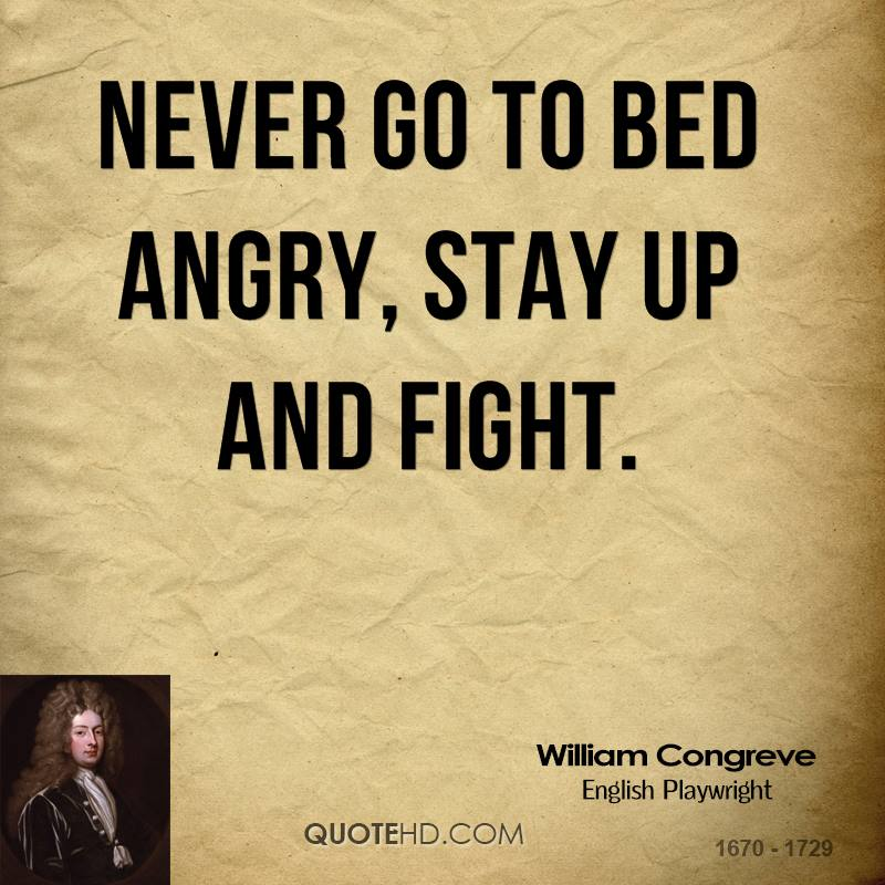 Never go to bed angry, stay up and fight. William Congreve