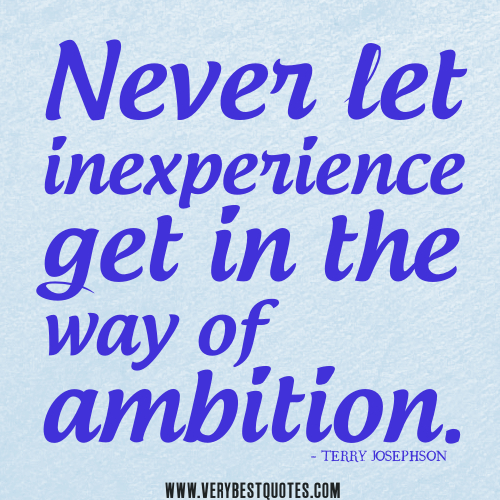 Never let inexperience get in the way of ambition. Terry Josephson