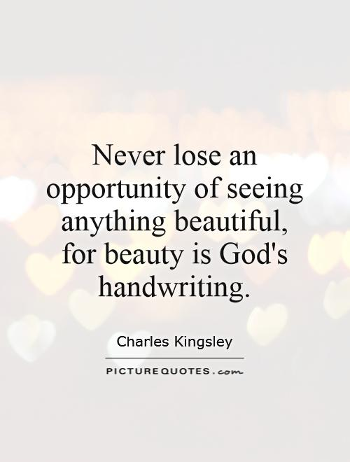 Never lose an opportunity of seeing anything beautiful, for beauty is God's handwriting. Charles Kingsley