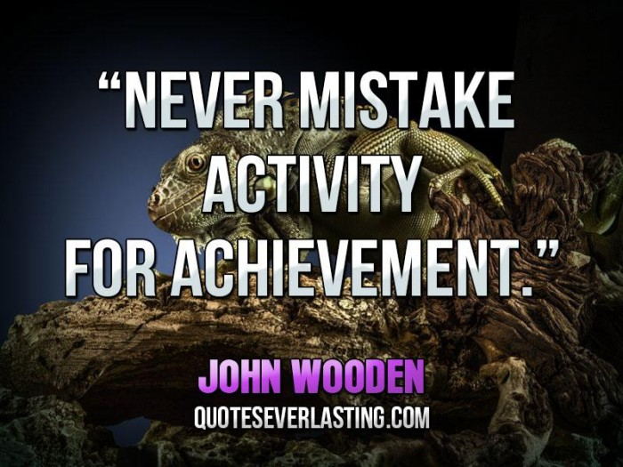 Never mistake activity for achievement. John Wooden