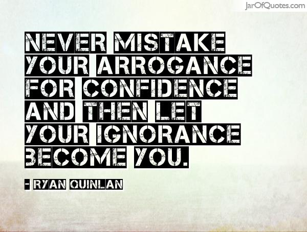 Never mistake your arrogance for confidence and then let your ignorance become you. Ryan Quinlan