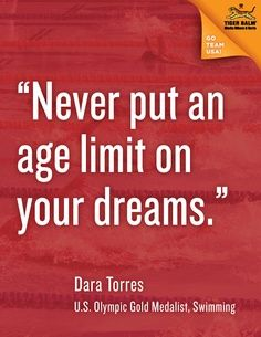 Never put an age limit on your dreams. Dara Torres