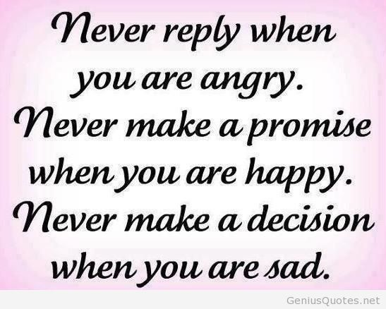 Never reply when you're angry. Never make a ... Never make a promise when you're happy. Never make a decision when you're sad