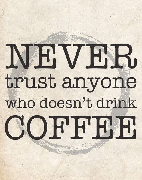 Never trust anyone who doesn't drink coffee