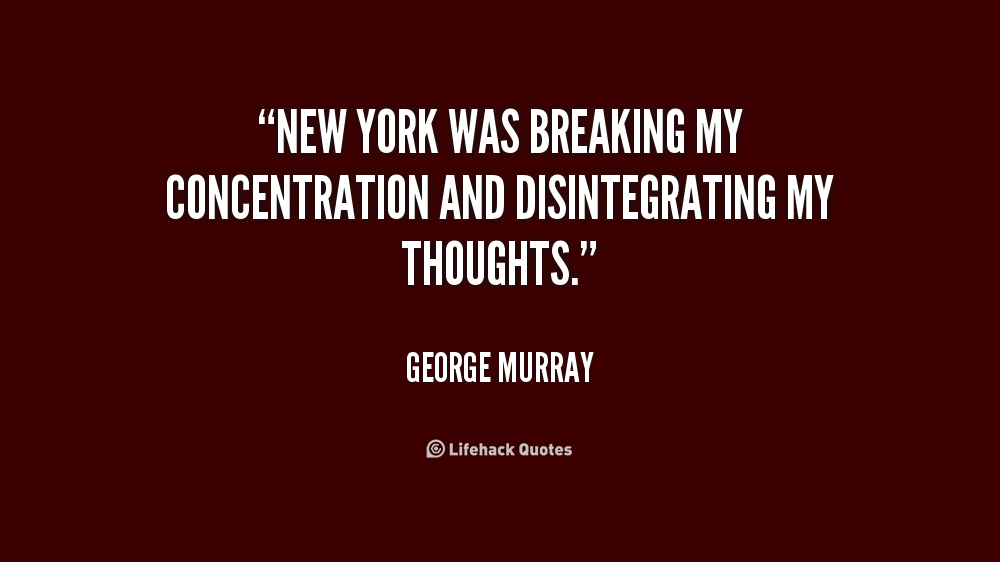 New York was breaking my concentration and disintegrating my thoughts. George Murray