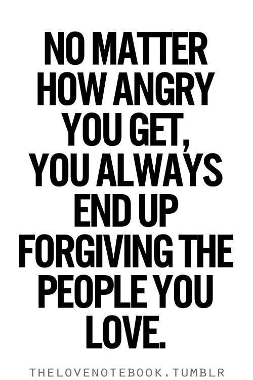 No Matter How Angry You Get You Always End Up Forgiving The People You love