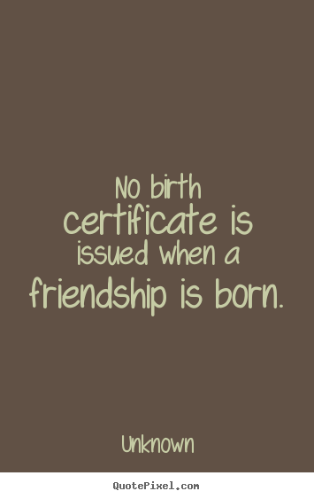 No birth certificate is issued when a friendship is born