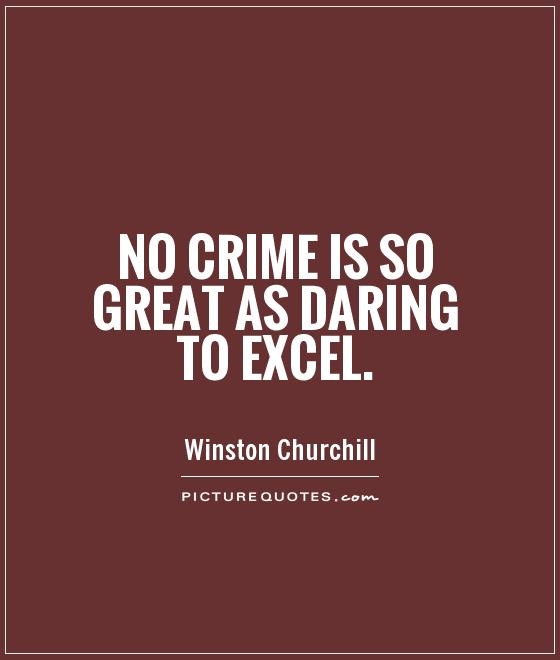 No crime is so great as daring to excel. Winston Churchill