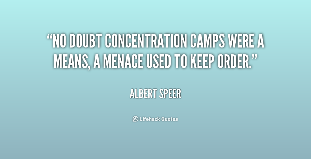 No doubt concentration camps were a means, a menace used to keep order. Albert Speer