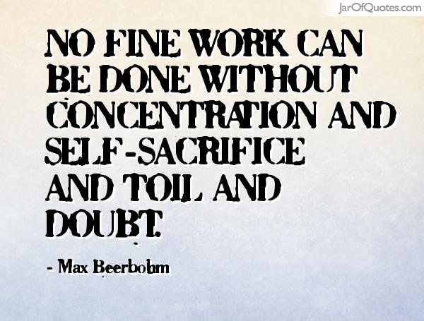 No fine work can be done without concentration and self-sacrifice and toil and doubt. Max Beerbobm