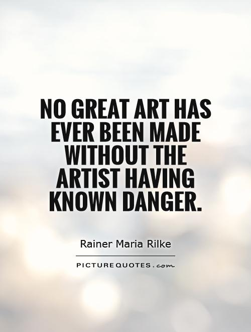 No great art has ever been made without the artist having known danger. Rainer Maria Rilke