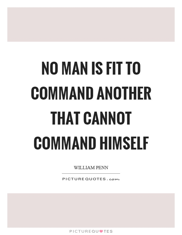 No man is fit to command another that cannot command himself. William Penn