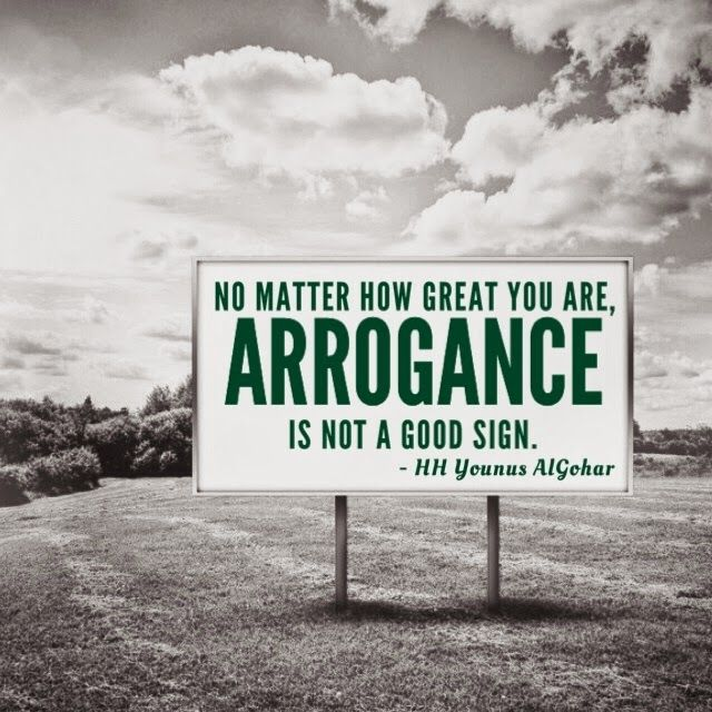 No matter how great you are, arrogance is not a good sign. HH Younus Algohar