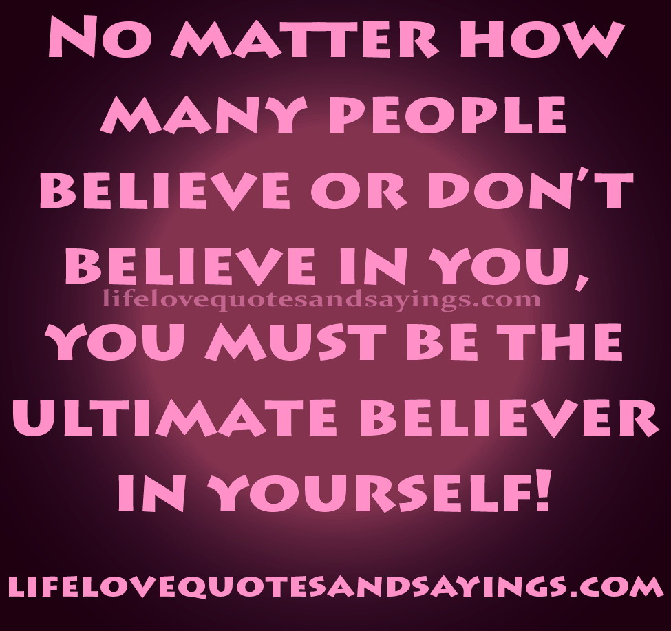 No matter how many people believe or don't believe in you, you must bethe ultimate believer in yourself. Pblo