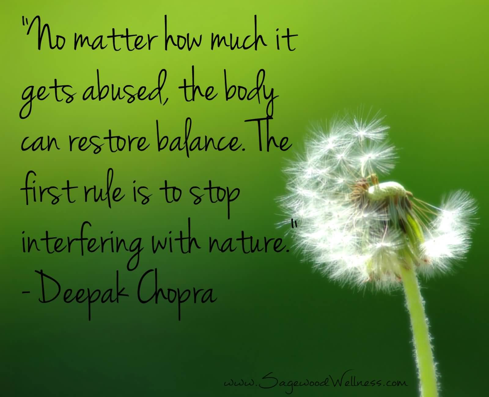 No matter how much it gets abused, the body can restore balance. The first rule is to stop interfering with nature. Deepark Chopra