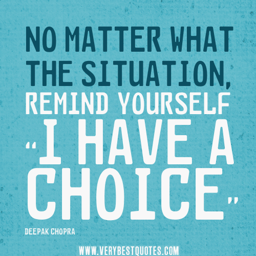 No matter what the situation, remind yourself I have a choice. DEEPAK CHOPRA
