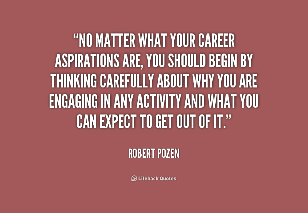 No matter what your career aspirations are, you should begin by thinking carefully about why you are engaging in any activity and what you... Robert Pozen