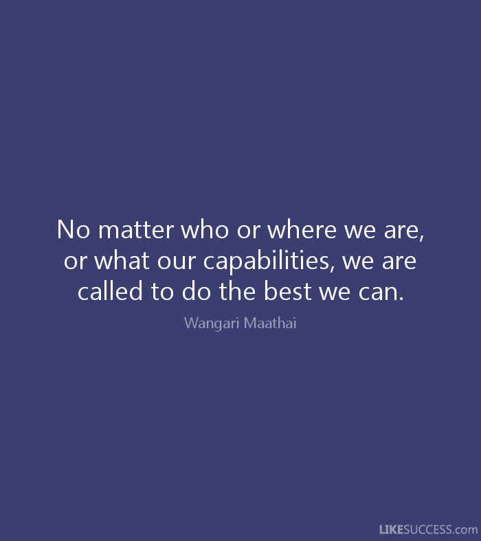 No matter who or where we are, or what our capabilities, we are called to do the... Wangari Maathai
