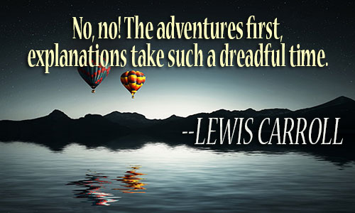 No, no! The adventures first, explanations take such a dreadful time - Lewis Carroll