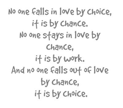 No one falls in love by choice, it is by chance. No one stays in love by chance, it is by work. And no one falls out of love by chance it is by choice