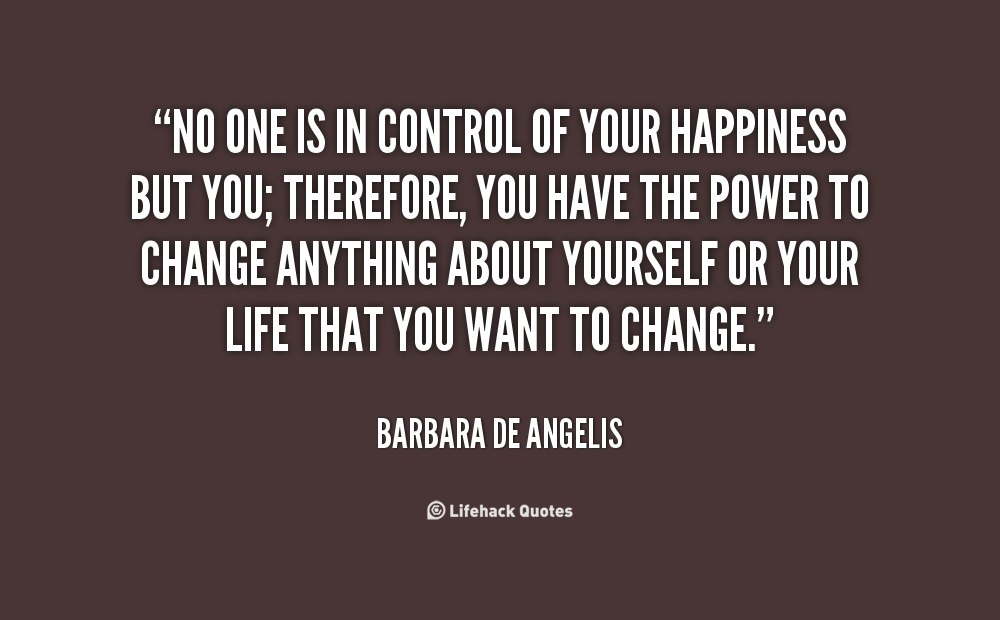 No one is in control of your happiness but you; therefore, you have the power to change anything about yourself or your life that you want to change. Barbara De Angerlis