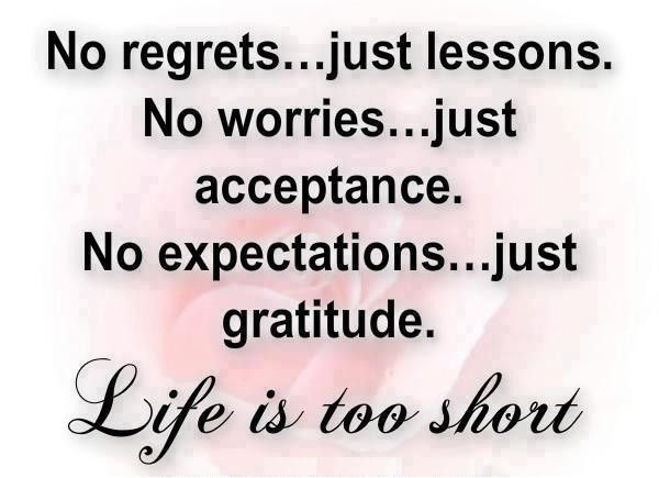 No regrets just lessons. No worries, just acceptance. No expectations, just gratitude. Life is too short.