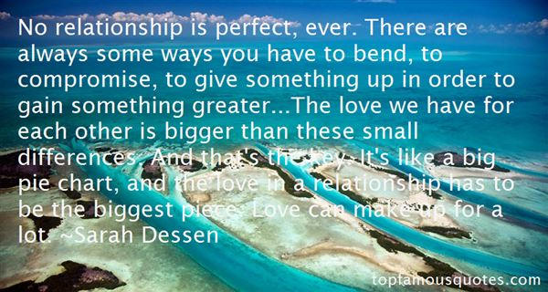 No relationship is perfect, ever. There are always some ways you have to bend, to compromise, to give something up in order to gain somet... Sarah Dessen