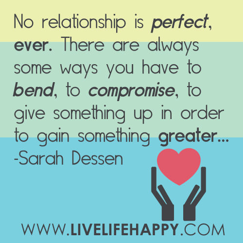 No relationship is perfect, ever. There are always some ways you have to bend, to compromise, to give something up in order to gain... Sarah Dessen