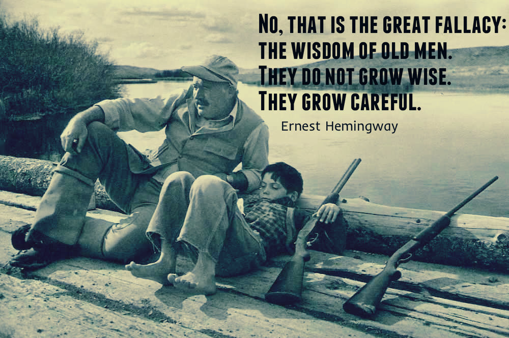 No, that is the great fallacy, the wisdom of old men. They do not grow wise. They grow careful - Ernest Hemingway