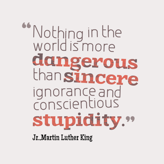 Nothing in all the world is more dangerous than sincere ignorance and conscientious stupidity. Martin Luther King, Jr.