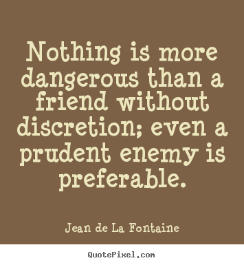 Nothing is more dangerous than a friend without discretion, even a prudent enemy is preferable. Jean de La Fontaine