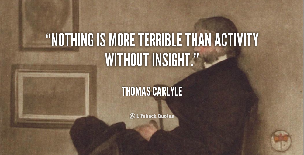 Nothing is more terrible than activity without insight. Thomas Carlyle
