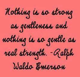 Nothing is so strong as gentleness and nothing is so gentle as real strength. Ralph Waldo Emerson