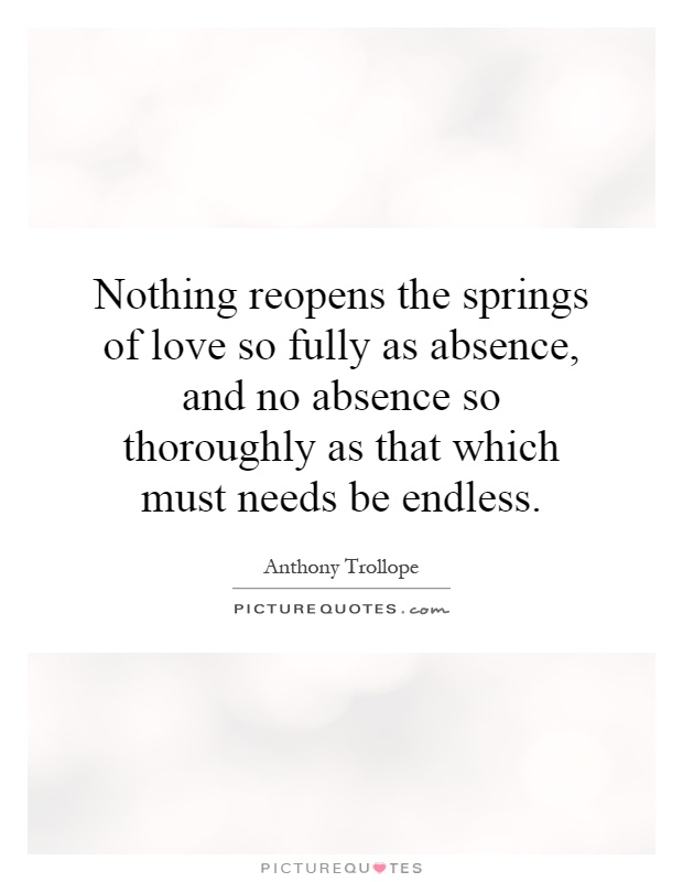 Nothing reopens the springs of love so fully as absence, and no absence so thoroughly as that which must needs be endless. Anthony Trollope
