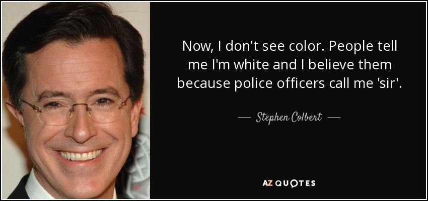 Now, I don't see color. People tell me I'm white and I believe them because police officers call me sir.  Stephen Colbert