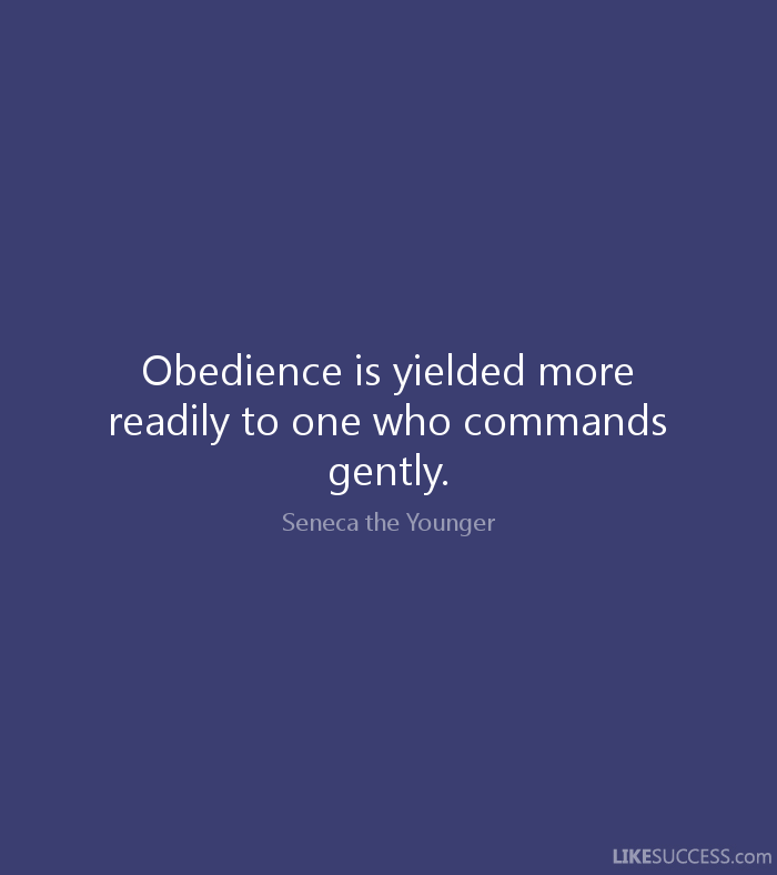 Obedience is yielded more readily to one who commands gently. Seneca the Younger