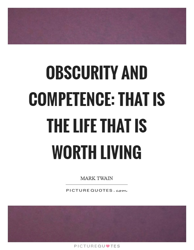 Obscurity and competence That is the life that is worth living. Mark Twain