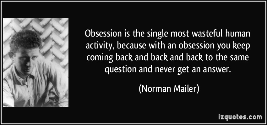 Obsession is the single most wasteful human activity, because with an obsession you keep coming back and back and back... Norman Mailer