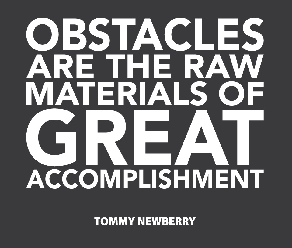 Obstacles are the raw materials of great accomplishment. Tommy Newbury