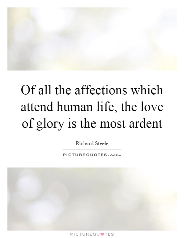 Of all the affections which attend human life, the love of glory is the most ardent. Richard Steele