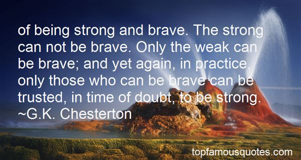 Of being strong and brave. The strong can not be brave. Only the weak can be brave; and yet again, in practice, only those who can be brave can be trusted, ... G. K. Chesterton