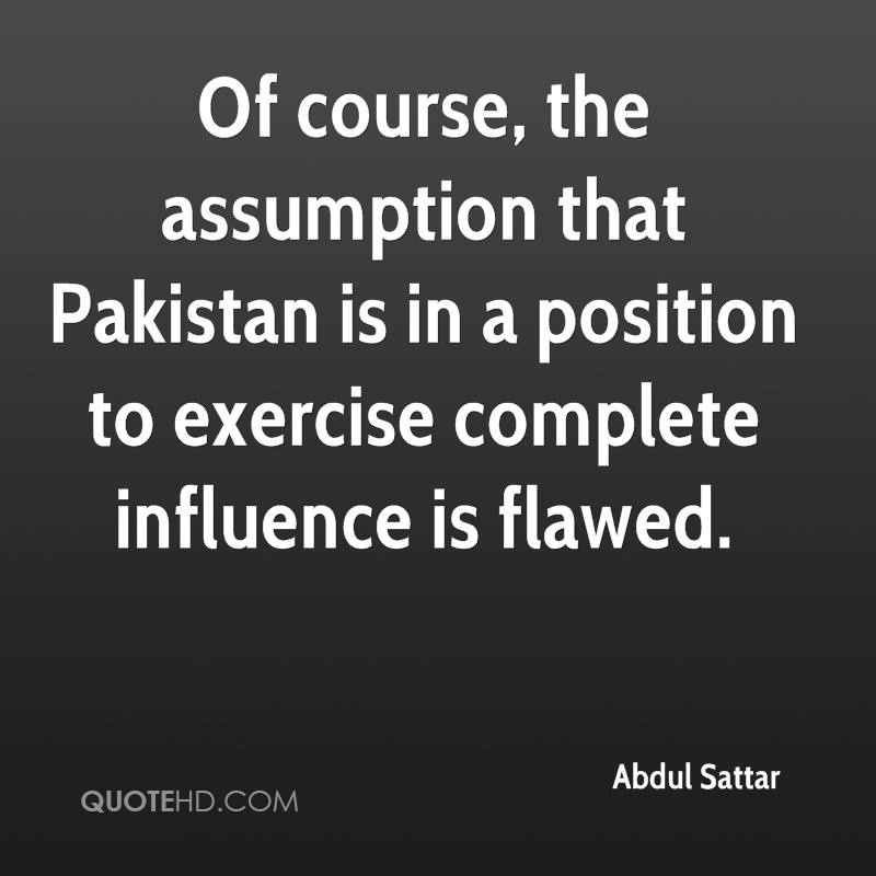 Of course, the assumption that Pakistan is in a position to exercise complete influence is flawed. Abdul Sattar