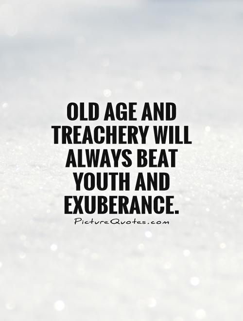 Old age and treachery will always beat youth and exuberance