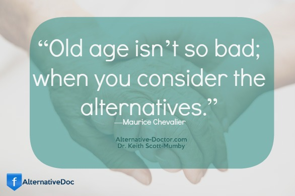 Old age isn't so bad when you consider the alternative. Maurice Chevalier