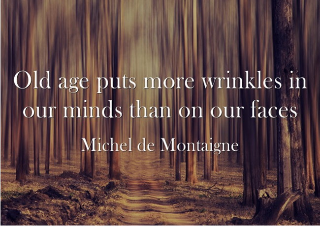 Old age puts more wrinkles in our minds than on our faces. Michel de Montaigne